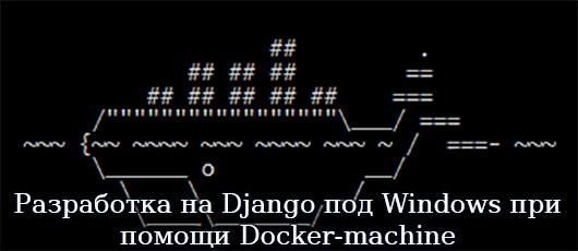 Разработка на Django под Windows при помощи Docker-machine