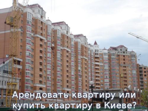 Арендовать квартиру или купить квартиру в Киеве?